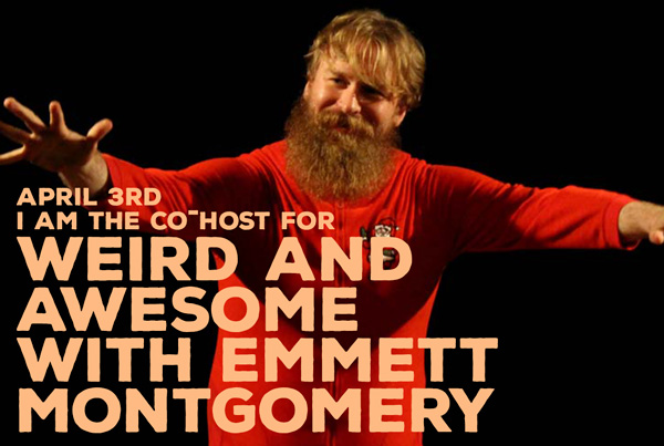 I Am Co-Hosting Weird and Awesome with Emmett Montgomery — April 3rd